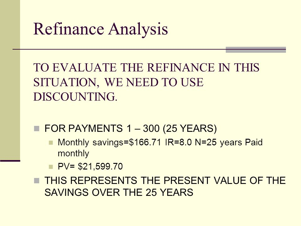TO EVALUATE THE REFINANCE IN THIS SITUATION, WE NEED TO USE DISCOUNTING.