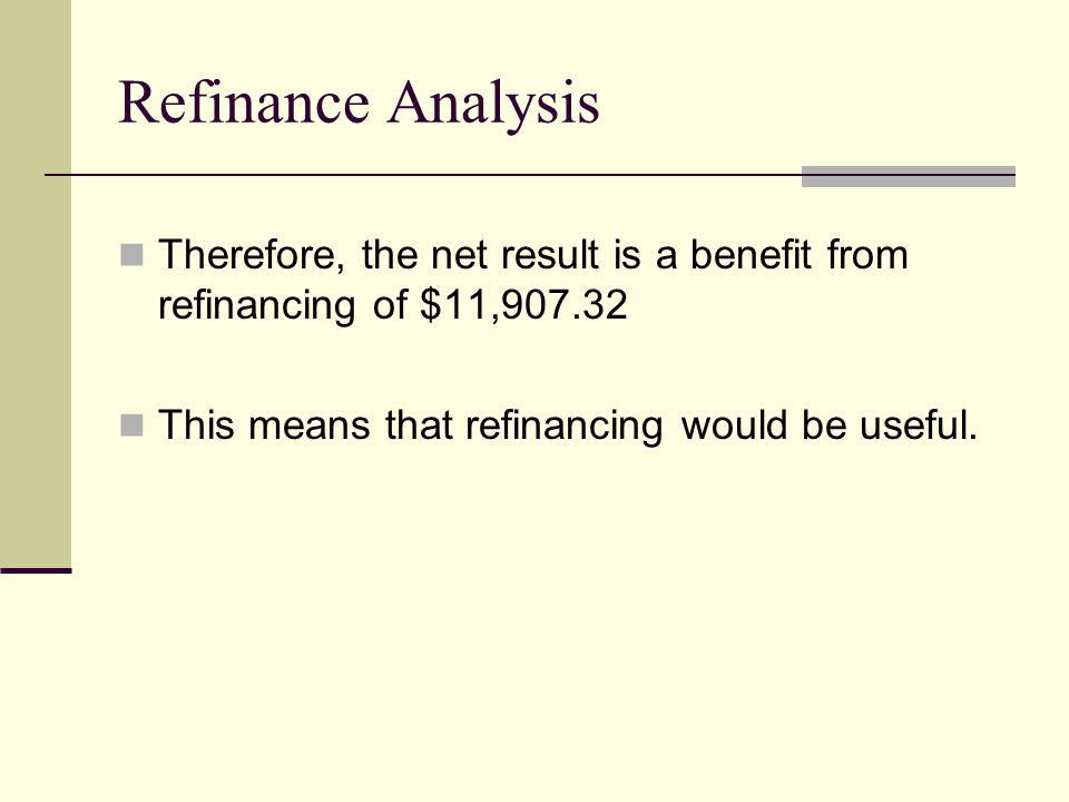 Therefore, the net result is a benefit from refinancing of $11,907.32 This means that refinancing would be useful.