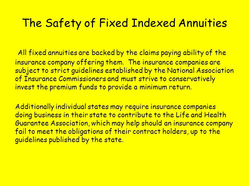 The Safety of Fixed Indexed Annuities All fixed annuities are backed by the claims paying ability of the insurance company offering them.