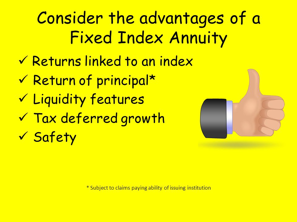 Consider the advantages of a Fixed Index Annuity Returns linked to an index Return of principal* Liquidity features Tax deferred growth Safety * Subject to claims paying ability of issuing institution