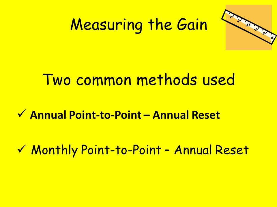 Measuring the Gain Two common methods used Annual Point-to-Point – Annual Reset Monthly Point-to-Point – Annual Reset