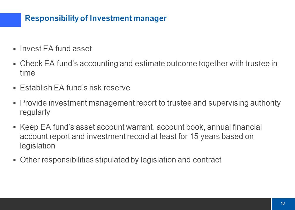 13 Mercer  Invest EA fund asset  Check EA fund's accounting and estimate outcome together with trustee in time  Establish EA fund's risk reserve  Provide investment management report to trustee and supervising authority regularly  Keep EA fund's asset account warrant, account book, annual financial account report and investment record at least for 15 years based on legislation  Other responsibilities stipulated by legislation and contract Responsibility of Investment manager