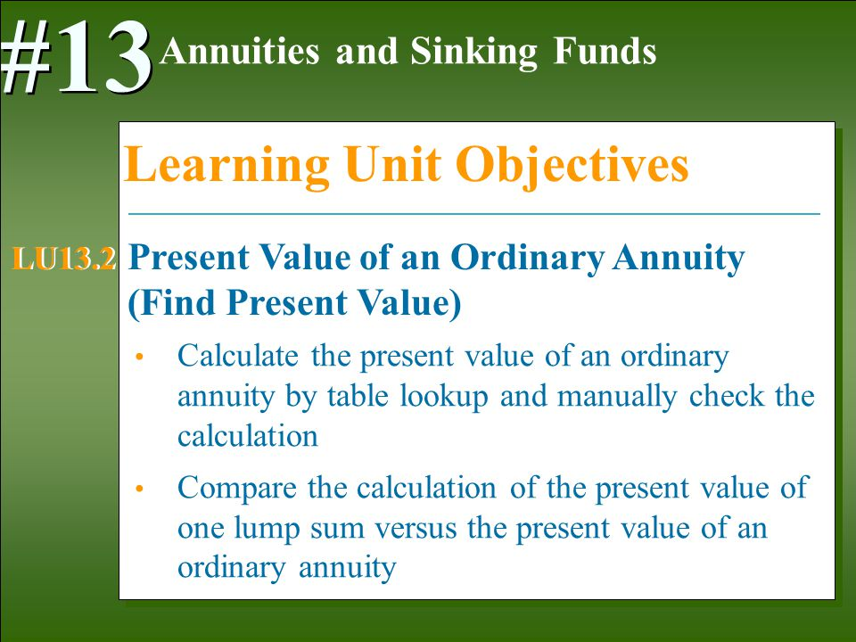 1-29 Calculate the present value of an ordinary annuity by table lookup and manually check the calculation Compare the calculation of the present value of one lump sum versus the present value of an ordinary annuity Annuities and Sinking Funds #13 Learning Unit Objectives Present Value of an Ordinary Annuity (Find Present Value) LU13.2