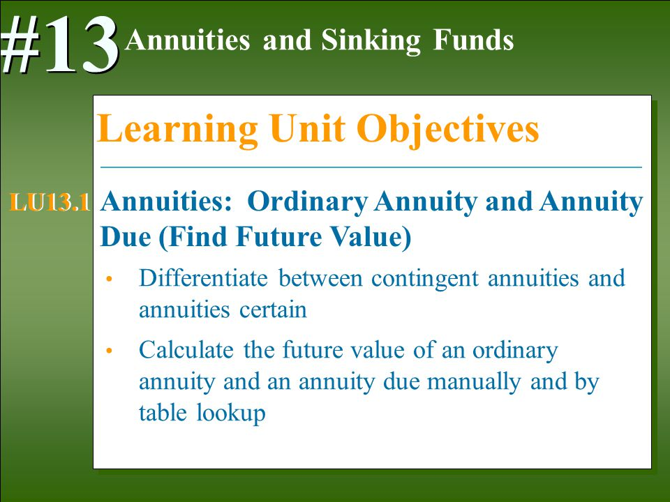 1-3 Differentiate between contingent annuities and annuities certain Calculate the future value of an ordinary annuity and an annuity due manually and by table lookup Annuities and Sinking Funds #13 Learning Unit Objectives Annuities: Ordinary Annuity and Annuity Due (Find Future Value) LU13.1