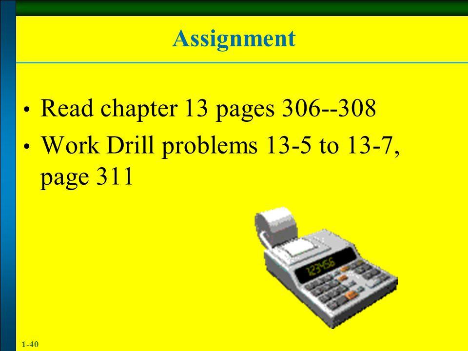 1-40 Assignment Read chapter 13 pages 306--308 Work Drill problems 13-5 to 13-7, page 311