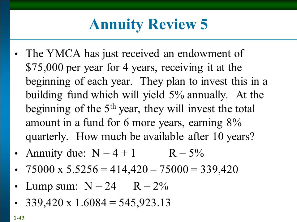 1-43 Annuity Review 5 The YMCA has just received an endowment of $75,000 per year for 4 years, receiving it at the beginning of each year.