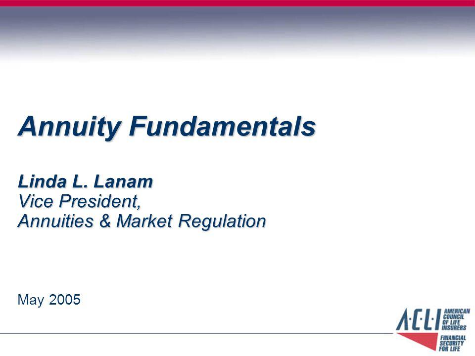 Annuity Fundamentals Linda L. Lanam Vice President, Annuities & Market Regulation May 2005
