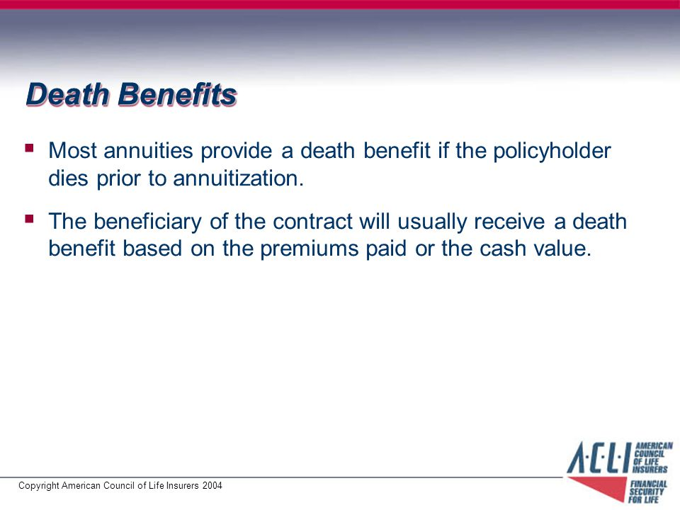 Copyright American Council of Life Insurers 2004 Death Benefits  Most annuities provide a death benefit if the policyholder dies prior to annuitization.