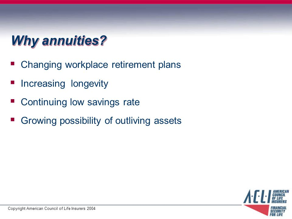 Copyright American Council of Life Insurers 2004 Why annuities.