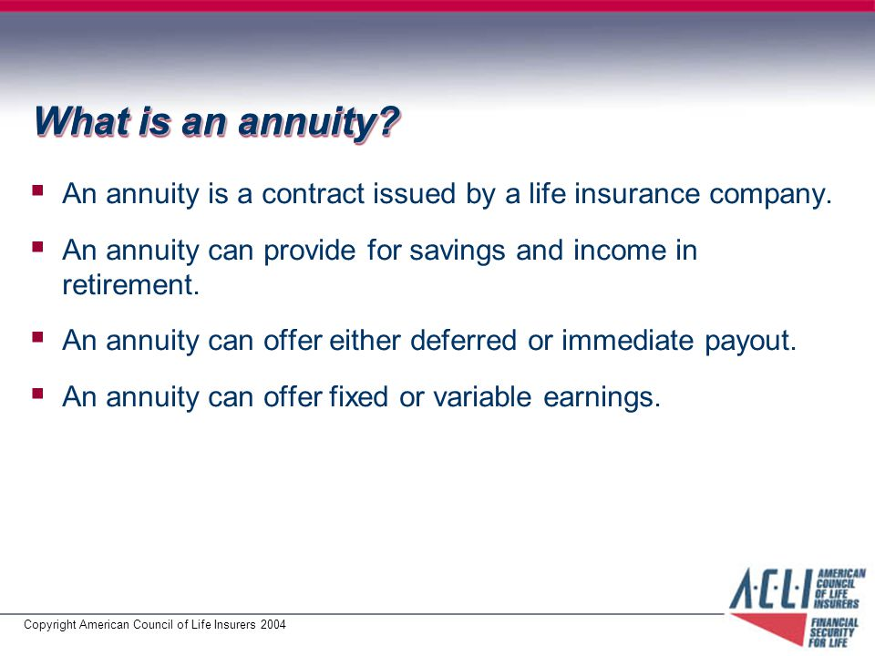 Copyright American Council of Life Insurers 2004 What is an annuity.
