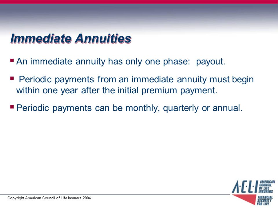Copyright American Council of Life Insurers 2004 Immediate Annuities  An immediate annuity has only one phase: payout.