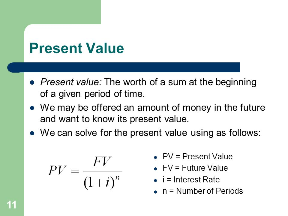 11 Present Value Present value: The worth of a sum at the beginning of a given period of time.