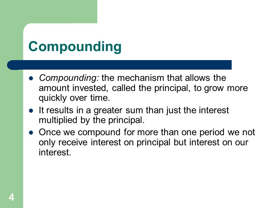 4 Compounding Compounding: the mechanism that allows the amount invested, called the principal, to grow more quickly over time.