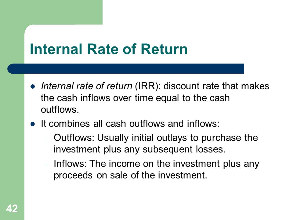 42 Internal Rate of Return Internal rate of return (IRR): discount rate that makes the cash inflows over time equal to the cash outflows.