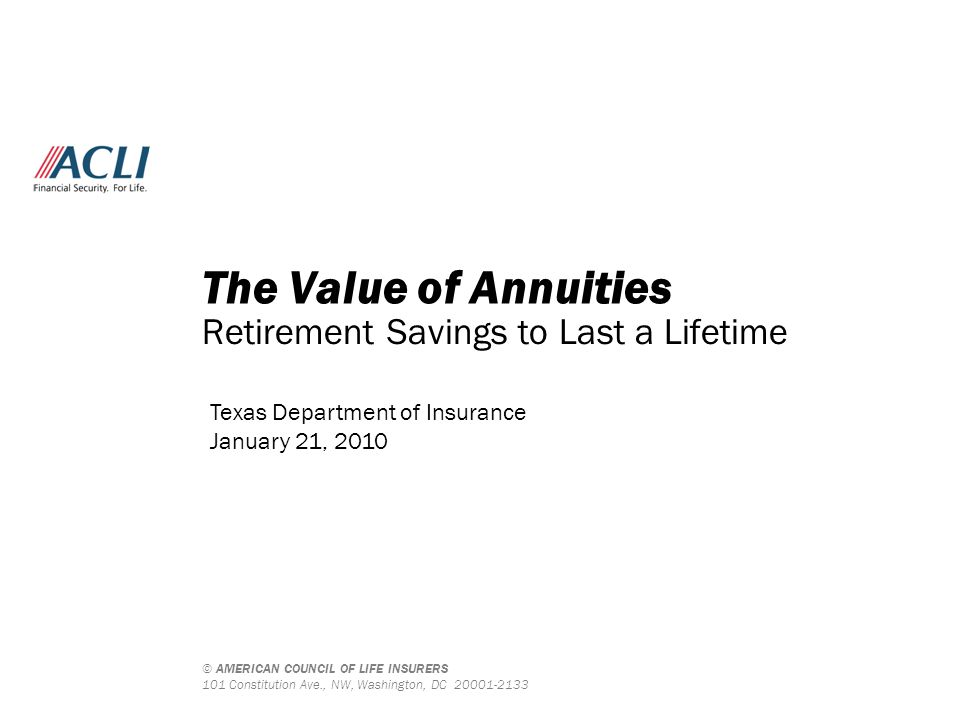 © AMERICAN COUNCIL OF LIFE INSURERS 101 Constitution Ave., NW, Washington, DC 20001-2133 The Value of Annuities Retirement Savings to Last a Lifetime Texas Department of Insurance January 21, 2010