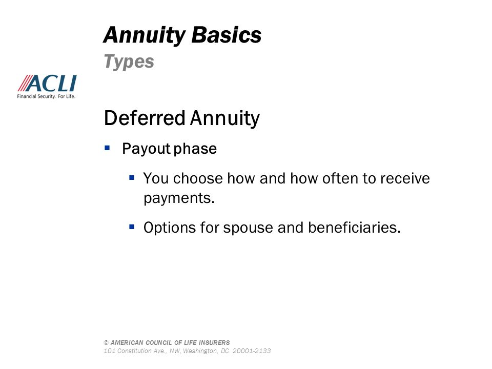 © AMERICAN COUNCIL OF LIFE INSURERS 101 Constitution Ave., NW, Washington, DC 20001-2133 Deferred Annuity  Payout phase  You choose how and how often to receive payments.