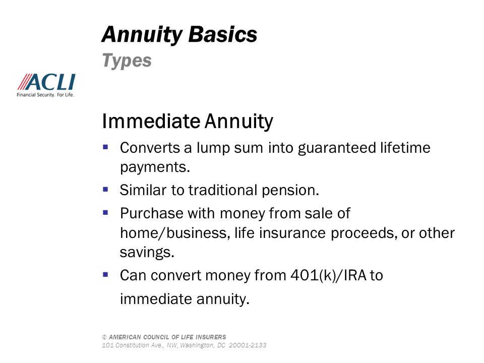 © AMERICAN COUNCIL OF LIFE INSURERS 101 Constitution Ave., NW, Washington, DC 20001-2133 Annuity Basics Types Immediate Annuity  Converts a lump sum