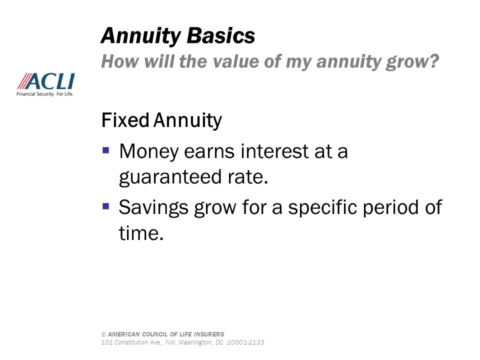 © AMERICAN COUNCIL OF LIFE INSURERS 101 Constitution Ave., NW, Washington, DC 20001-2133 Annuity Basics How will the value of my annuity grow.