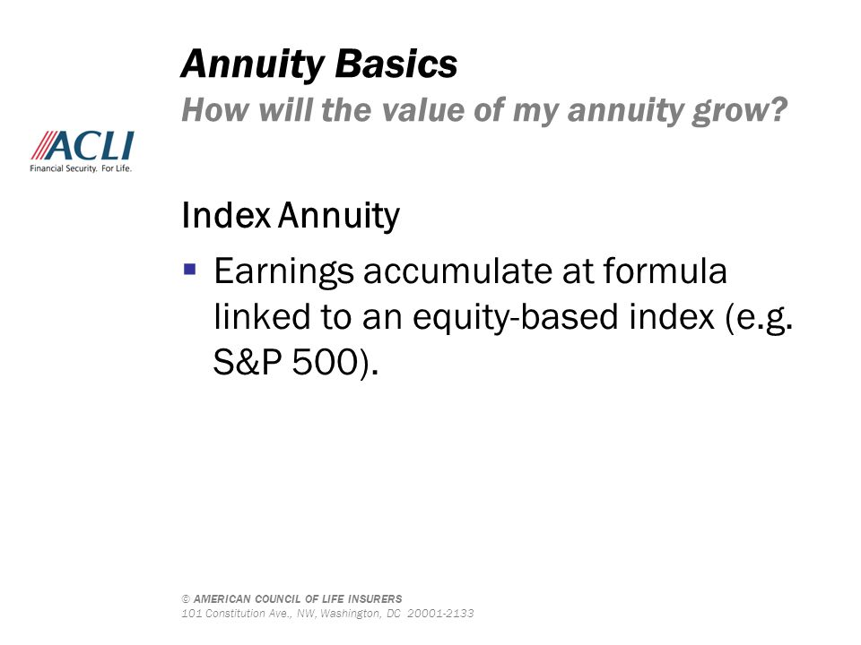 © AMERICAN COUNCIL OF LIFE INSURERS 101 Constitution Ave., NW, Washington, DC 20001-2133 Annuity Basics How will the value of my annuity grow? Index A