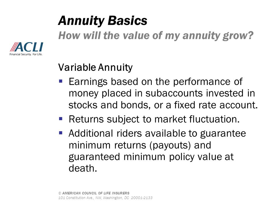 © AMERICAN COUNCIL OF LIFE INSURERS 101 Constitution Ave., NW, Washington, DC 20001-2133 Annuity Basics How will the value of my annuity grow? Variabl