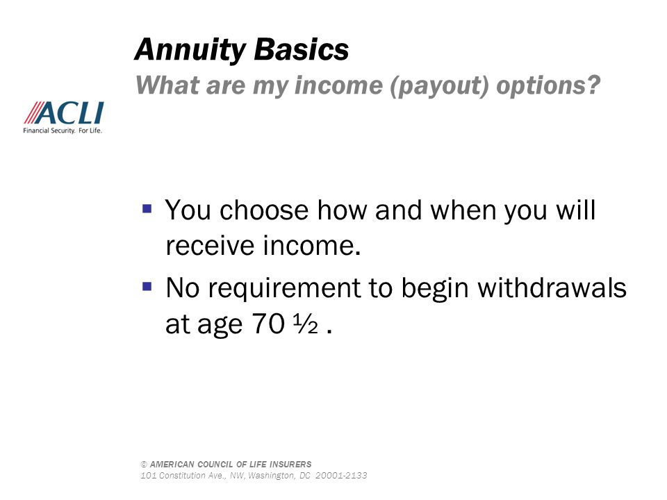 © AMERICAN COUNCIL OF LIFE INSURERS 101 Constitution Ave., NW, Washington, DC 20001-2133 Annuity Basics What are my income (payout) options?  You cho