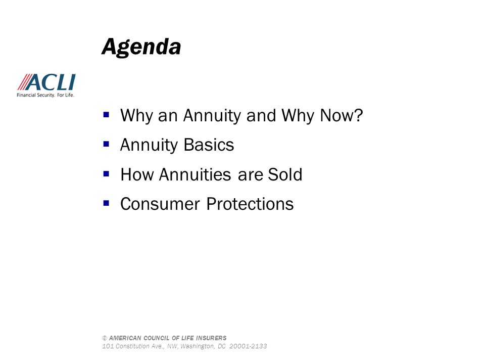 © AMERICAN COUNCIL OF LIFE INSURERS 101 Constitution Ave., NW, Washington, DC 20001-2133 Agenda  Why an Annuity and Why Now?  Annuity Basics  How A