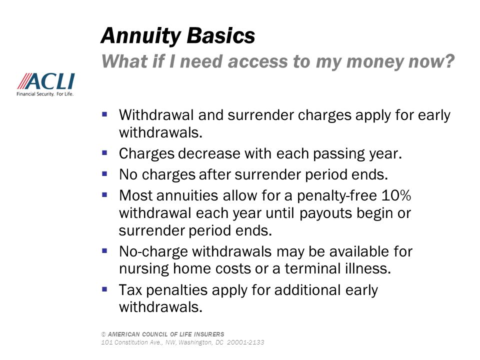 © AMERICAN COUNCIL OF LIFE INSURERS 101 Constitution Ave., NW, Washington, DC 20001-2133 Annuity Basics What if I need access to my money now?  Withd