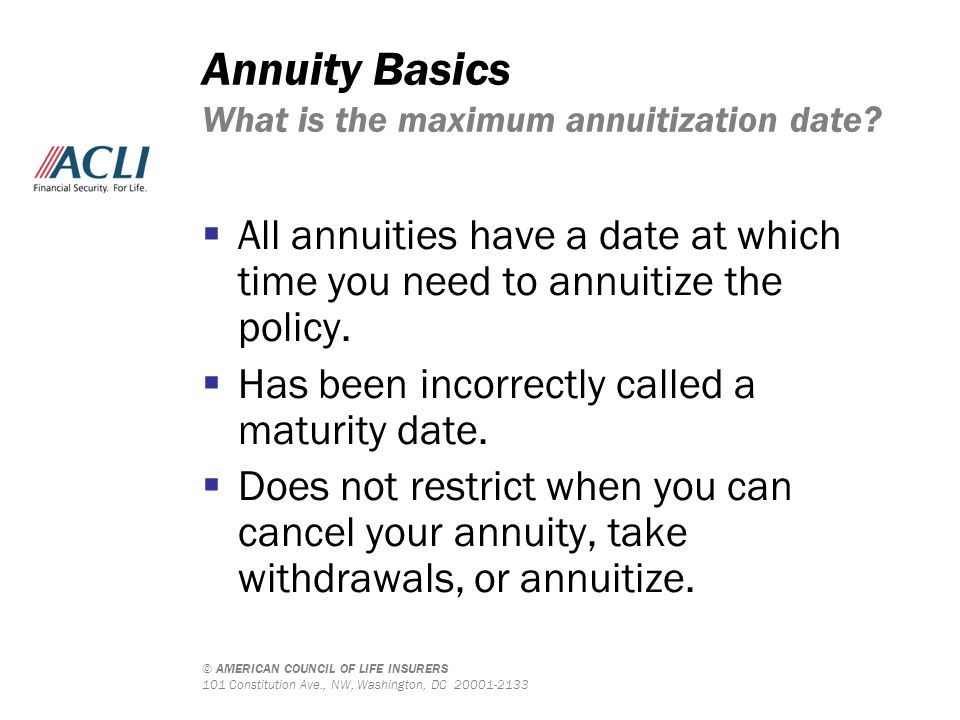© AMERICAN COUNCIL OF LIFE INSURERS 101 Constitution Ave., NW, Washington, DC 20001-2133 Annuity Basics What is the maximum annuitization date?  All