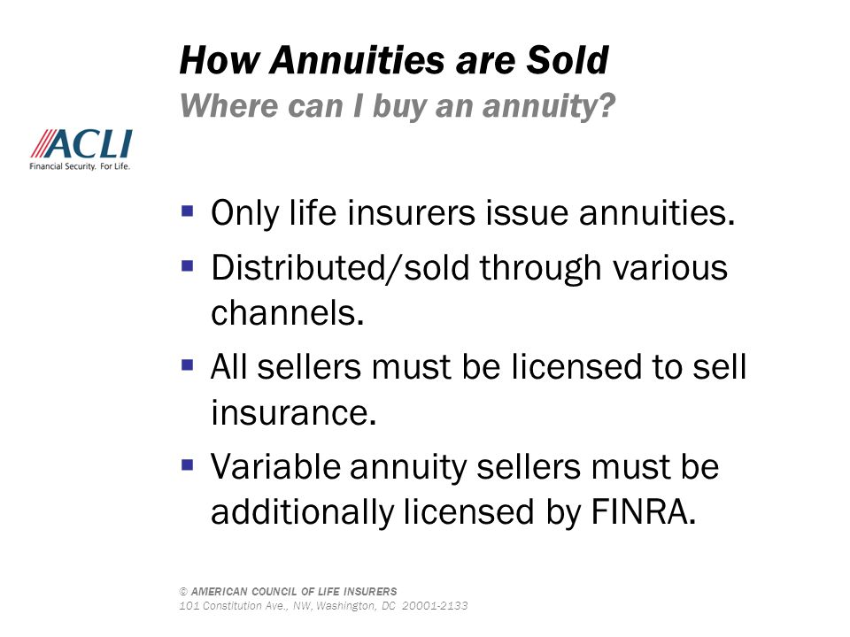 © AMERICAN COUNCIL OF LIFE INSURERS 101 Constitution Ave., NW, Washington, DC 20001-2133 How Annuities are Sold Where can I buy an annuity?  Only lif