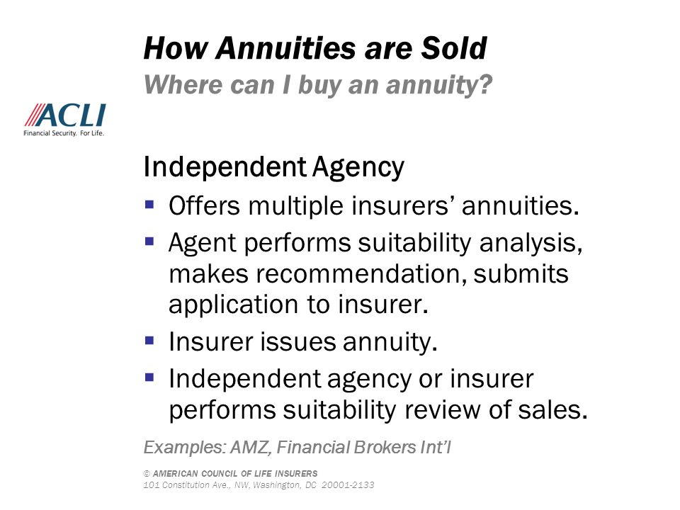 © AMERICAN COUNCIL OF LIFE INSURERS 101 Constitution Ave., NW, Washington, DC 20001-2133 How Annuities are Sold Where can I buy an annuity? Independen