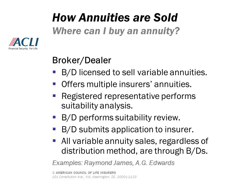 © AMERICAN COUNCIL OF LIFE INSURERS 101 Constitution Ave., NW, Washington, DC 20001-2133 How Annuities are Sold Where can I buy an annuity? Broker/Dea