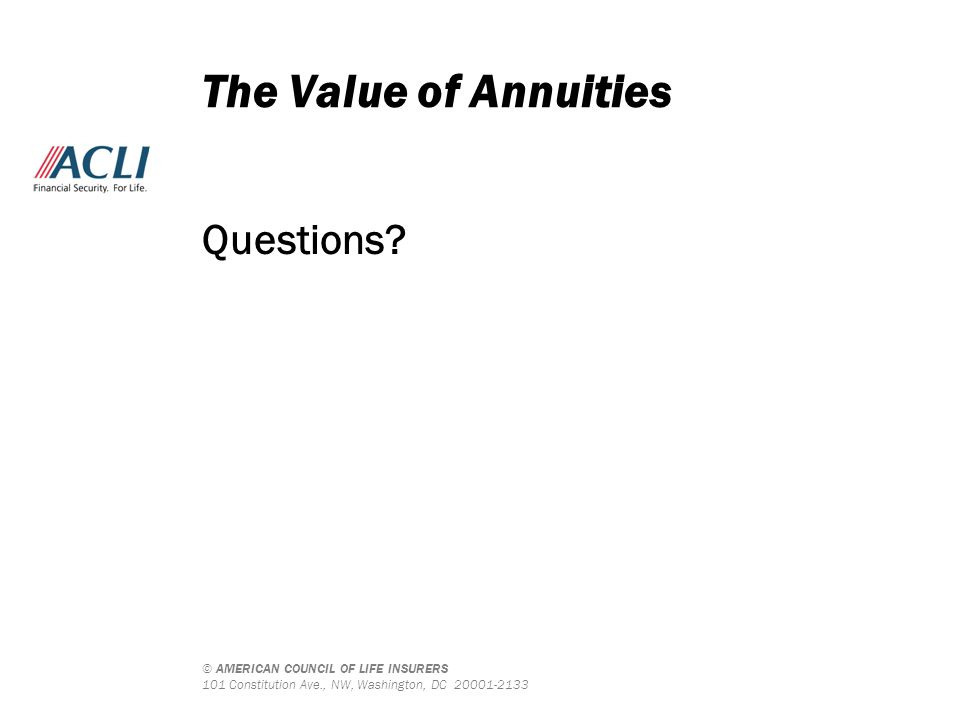 © AMERICAN COUNCIL OF LIFE INSURERS 101 Constitution Ave., NW, Washington, DC 20001-2133 The Value of Annuities Questions?