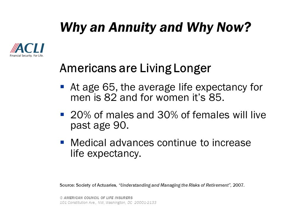© AMERICAN COUNCIL OF LIFE INSURERS 101 Constitution Ave., NW, Washington, DC 20001-2133 Americans are Living Longer  At age 65, the average life exp