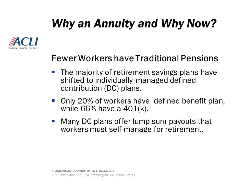 © AMERICAN COUNCIL OF LIFE INSURERS 101 Constitution Ave., NW, Washington, DC 20001-2133 Fewer Workers have Traditional Pensions  The majority of ret