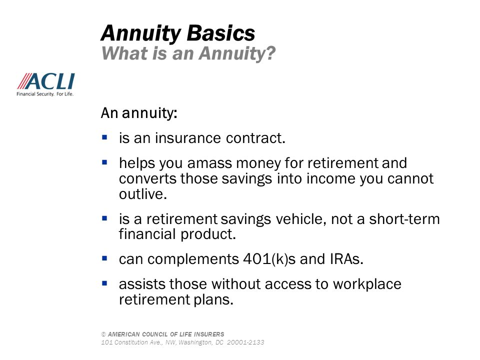 © AMERICAN COUNCIL OF LIFE INSURERS 101 Constitution Ave., NW, Washington, DC 20001-2133 An annuity:  is an insurance contract.  helps you amass mon