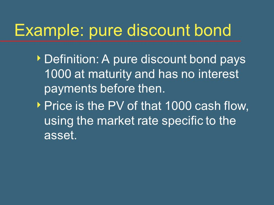 Example: pure discount bond  Definition: A pure discount bond pays 1000 at maturity and has no interest payments before then.