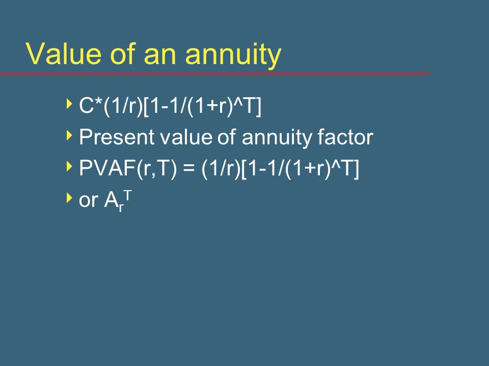 Value of an annuity  C*(1/r)[1-1/(1+r)^T]  Present value of annuity factor  PVAF(r,T) = (1/r)[1-1/(1+r)^T]  or A r T