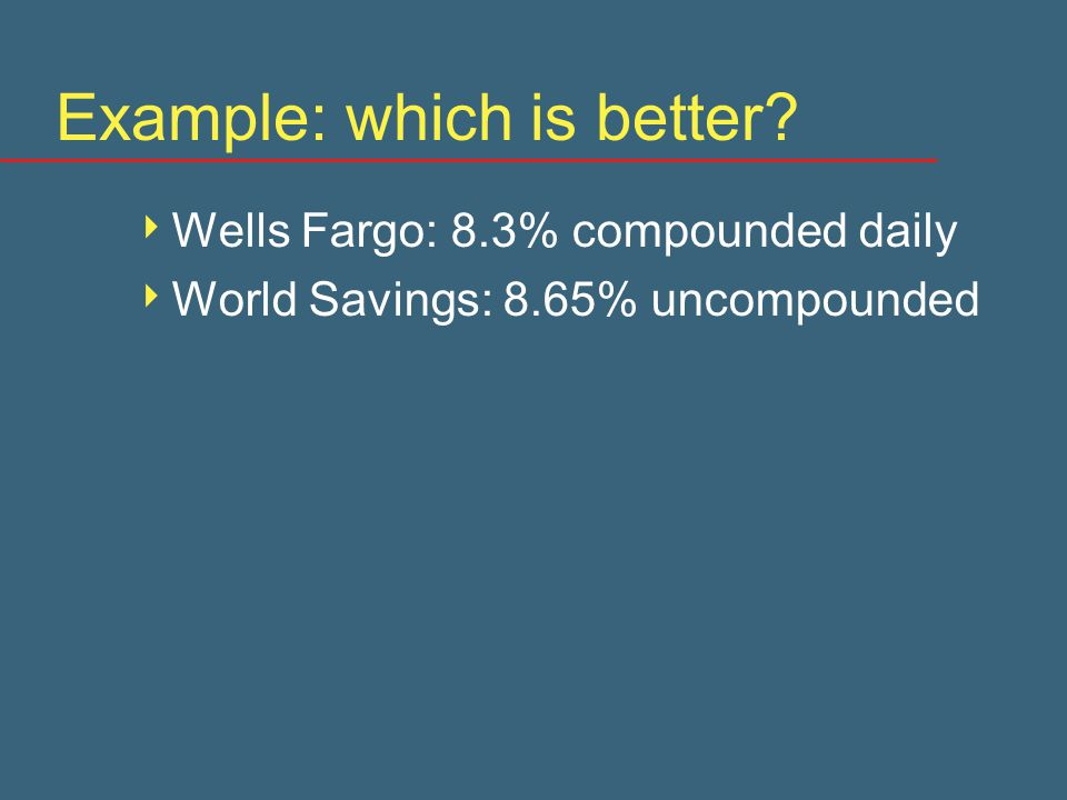 Example: which is better  Wells Fargo: 8.3% compounded daily  World Savings: 8.65% uncompounded