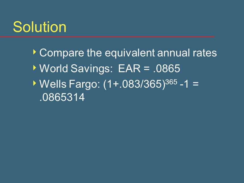Solution  Compare the equivalent annual rates  World Savings: EAR =.0865  Wells Fargo: (1+.083/365) 365 -1 =.0865314