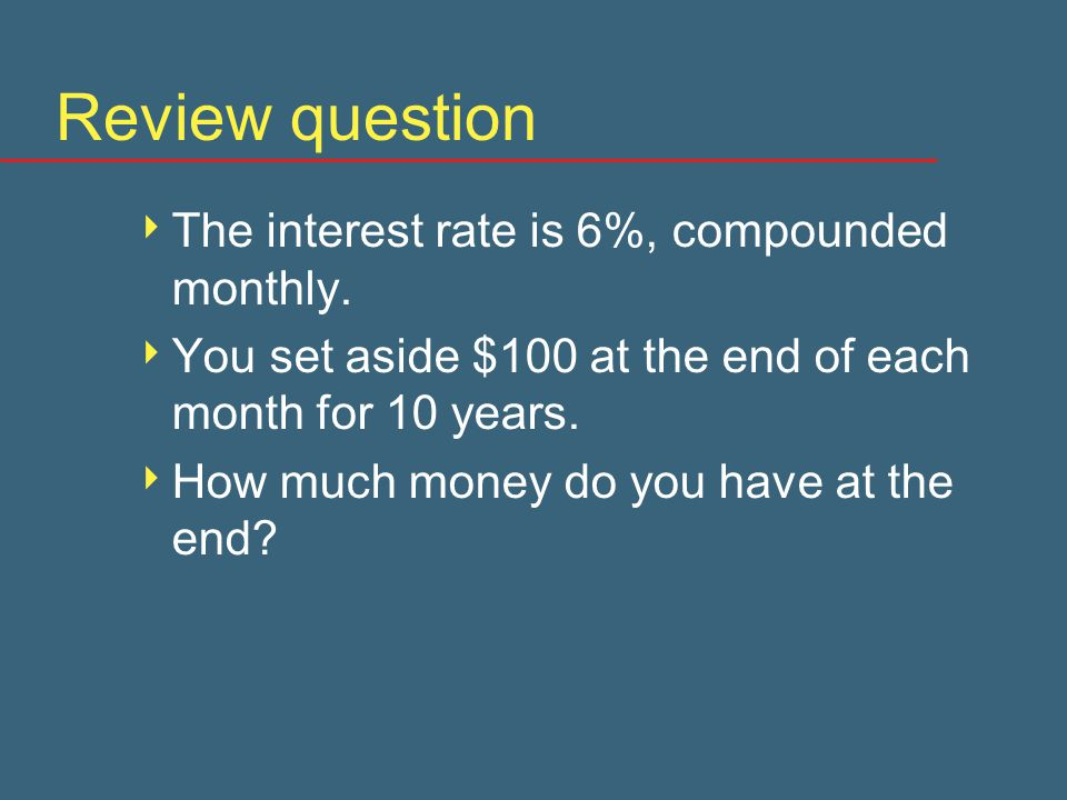 Review question  The interest rate is 6%, compounded monthly.