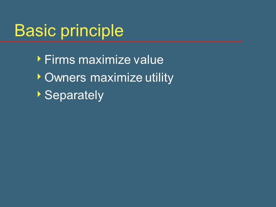 Basic principle  Firms maximize value  Owners maximize utility  Separately