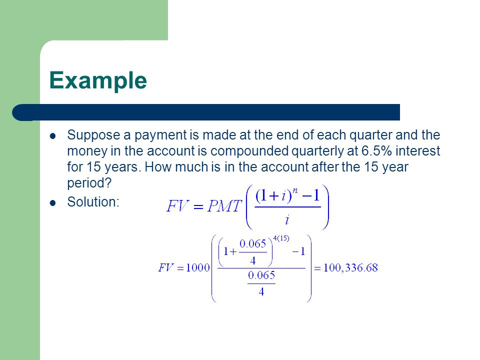 Example Suppose a payment is made at the end of each quarter and the money in the account is compounded quarterly at 6.5% interest for 15 years. How m