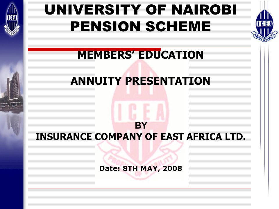 1 UNIVERSITY OF NAIROBI PENSION SCHEME MEMBERS' EDUCATION ANNUITY PRESENTATION BY INSURANCE COMPANY OF EAST AFRICA LTD.