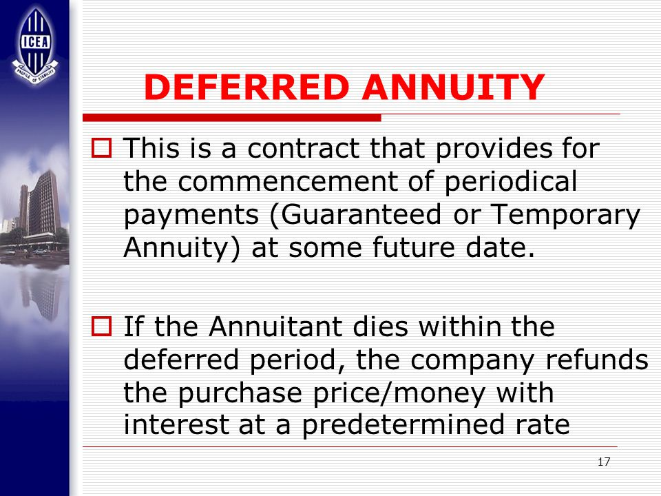 17 DEFERRED ANNUITY  This is a contract that provides for the commencement of periodical payments (Guaranteed or Temporary Annuity) at some future date.