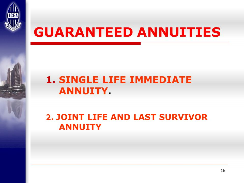 18 GUARANTEED ANNUITIES 1.SINGLE LIFE IMMEDIATE ANNUITY. 2. JOINT LIFE AND LAST SURVIVOR ANNUITY