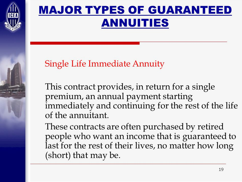 19 MAJOR TYPES OF GUARANTEED ANNUITIES Single Life Immediate Annuity This contract provides, in return for a single premium, an annual payment starting immediately and continuing for the rest of the life of the annuitant.