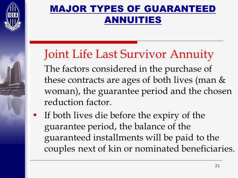 21 MAJOR TYPES OF GUARANTEED ANNUITIES Joint Life Last Survivor Annuity The factors considered in the purchase of these contracts are ages of both lives (man & woman), the guarantee period and the chosen reduction factor.