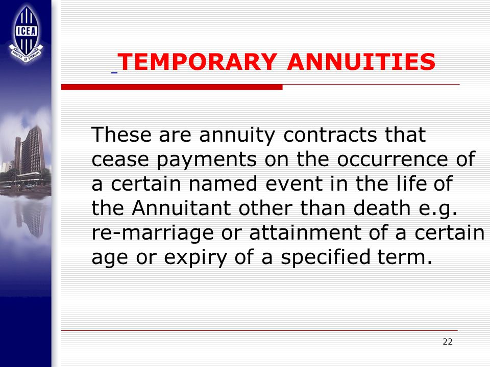 22 TEMPORARY ANNUITIES These are annuity contracts that cease payments on the occurrence of a certain named event in the life of the Annuitant other than death e.g.