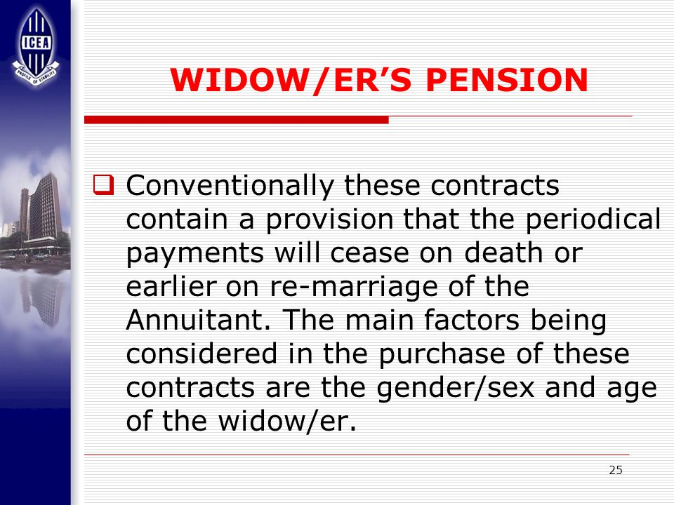 25 WIDOW/ER'S PENSION  Conventionally these contracts contain a provision that the periodical payments will cease on death or earlier on re-marriage of the Annuitant.