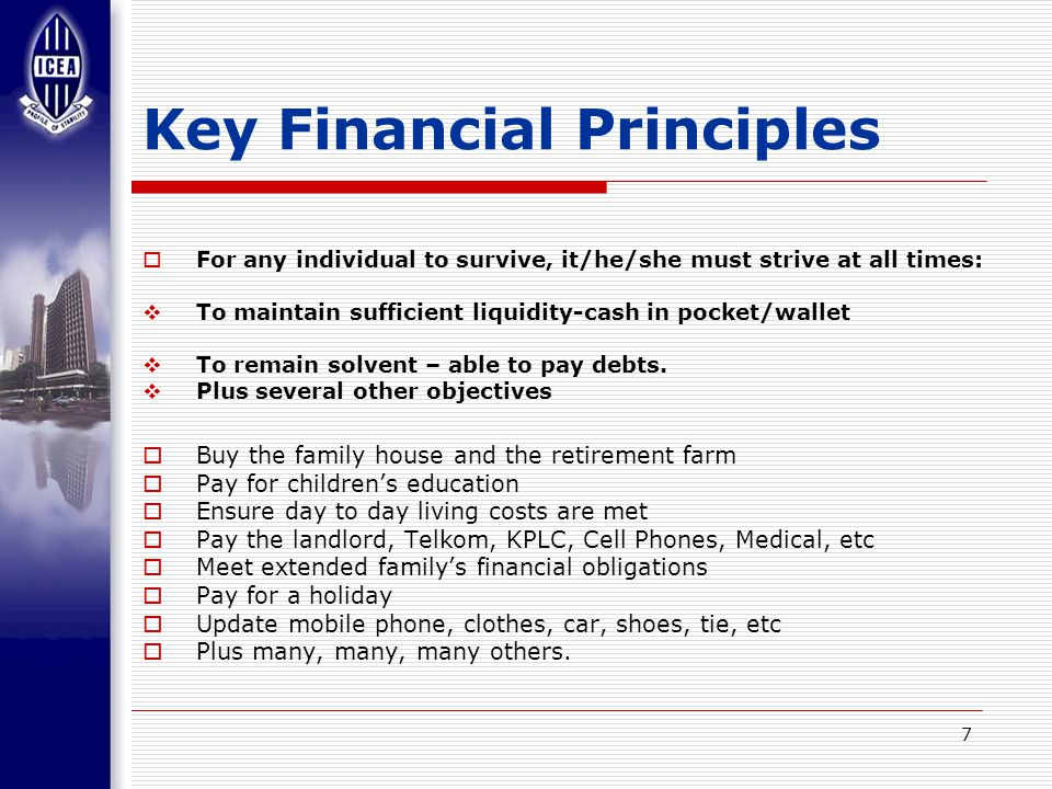 7 Key Financial Principles  For any individual to survive, it/he/she must strive at all times:  To maintain sufficient liquidity-cash in pocket/wallet  To remain solvent – able to pay debts.